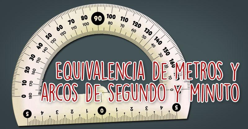 Equivalencia de metros y arcos de segundo y minuto